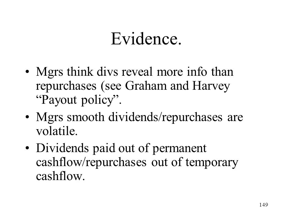 Evidence. Mgrs think divs reveal more info than repurchases (see Graham and Harvey Payout policy .