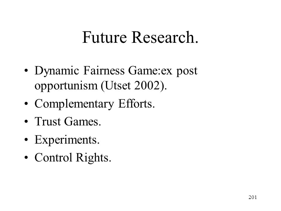 Future Research. Dynamic Fairness Game:ex post opportunism (Utset 2002). Complementary Efforts. Trust Games.