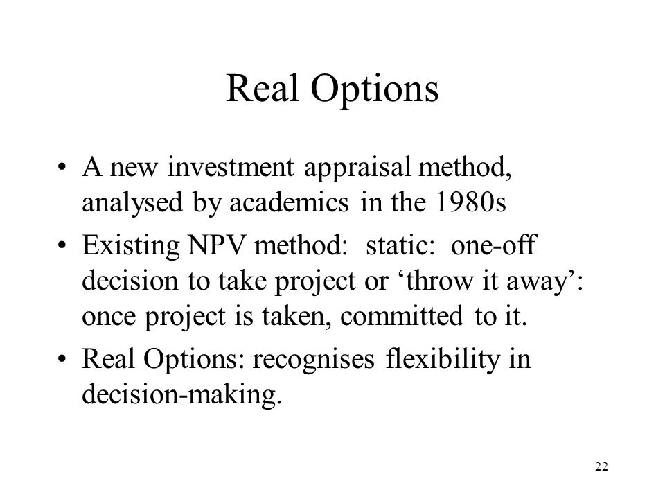 Real Options A new investment appraisal method, analysed by academics in the 1980s.