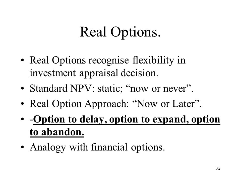 Real Options. Real Options recognise flexibility in investment appraisal decision. Standard NPV: static; now or never .
