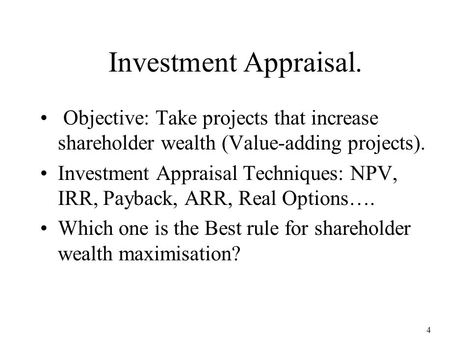 Investment Appraisal. Objective: Take projects that increase shareholder wealth (Value-adding projects).
