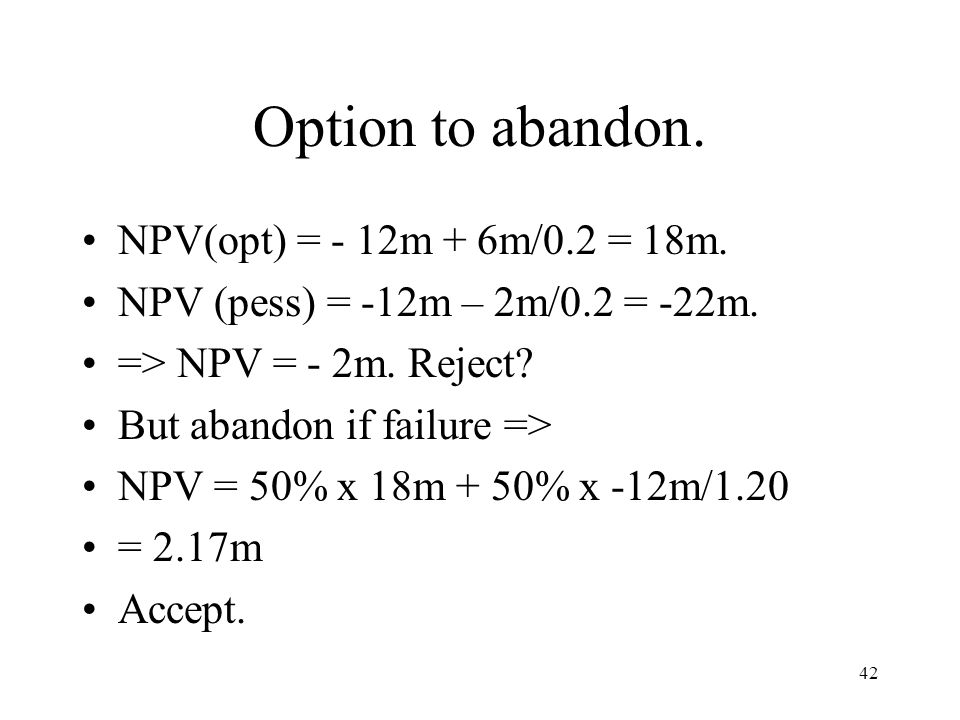 Option to abandon. NPV(opt) = - 12m + 6m/0.2 = 18m.
