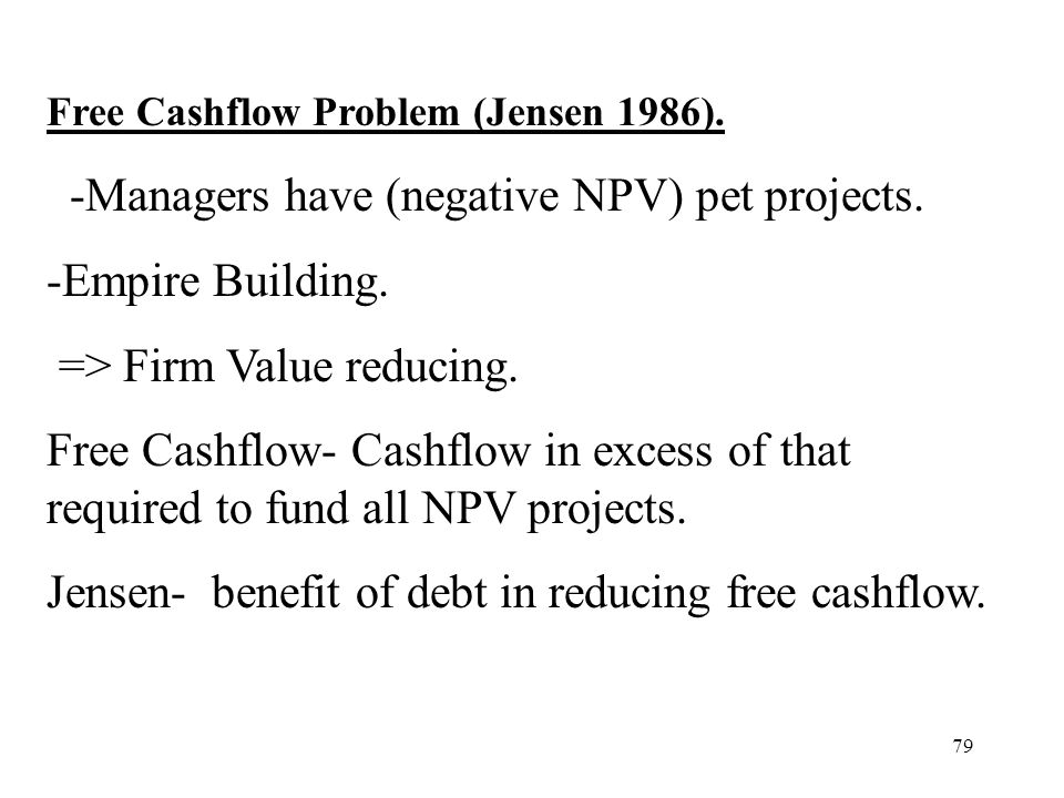 -Managers have (negative NPV) pet projects. -Empire Building.