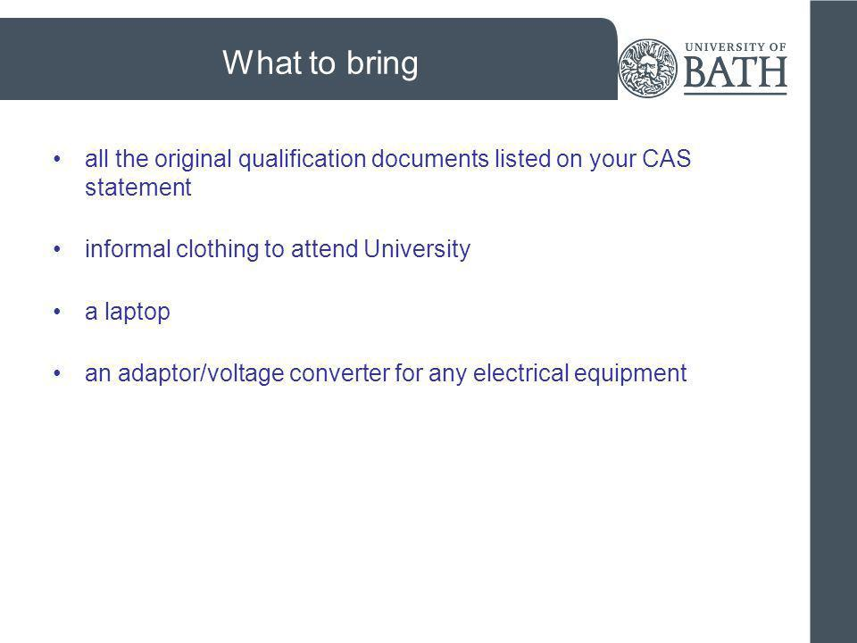 What to bring all the original qualification documents listed on your CAS statement. informal clothing to attend University.