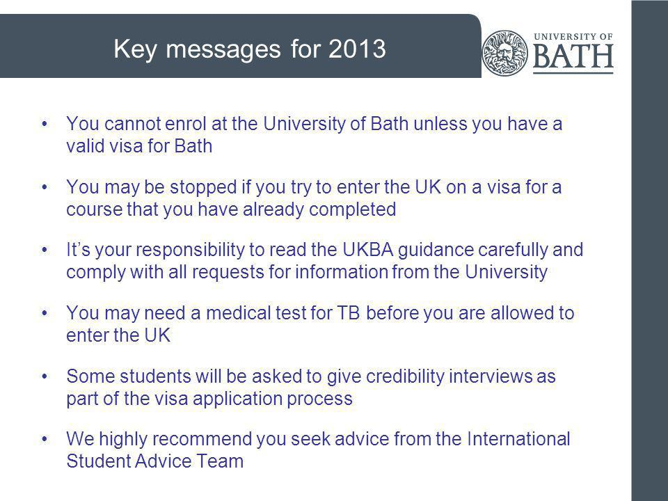 Key messages for 2013 You cannot enrol at the University of Bath unless you have a valid visa for Bath.