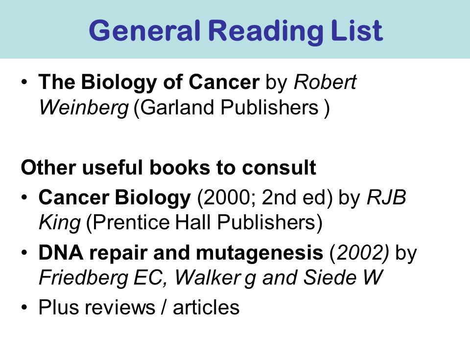 General Reading List The Biology of Cancer by Robert Weinberg (Garland Publishers ) Other useful books to consult.