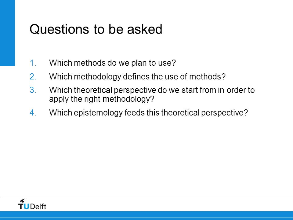 Questions to be asked Which methods do we plan to use