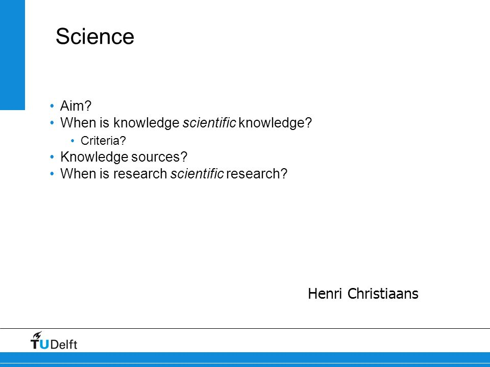 Science Henri Christiaans Aim When is knowledge scientific knowledge