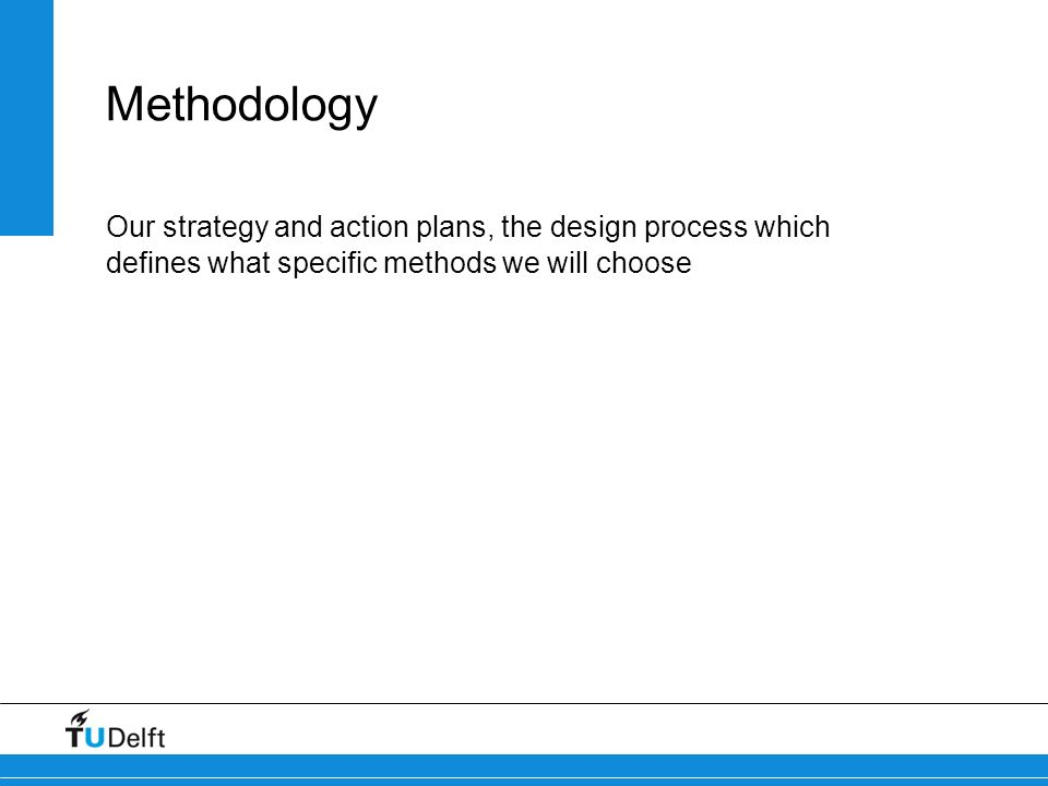 Methodology Our strategy and action plans, the design process which defines what specific methods we will choose.