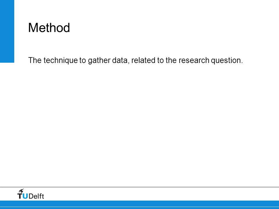 Method The technique to gather data, related to the research question.
