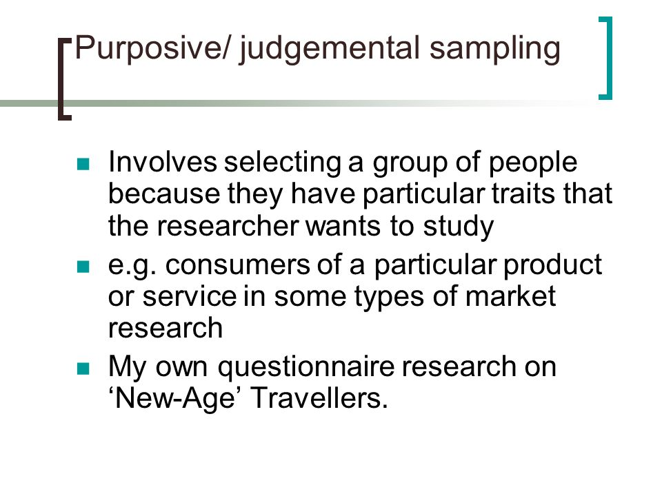 purposive research One of the major benefits of purposive sampling is the wide range of sampling techniques that can be used across such qualitative research designs purposive sampling techniques that range from homogeneous sampling through to critical case sampling, expert sampling, and more.