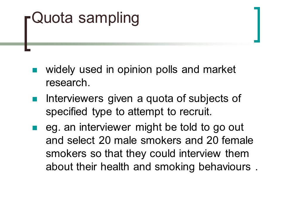 Quota sampling widely used in opinion polls and market research.