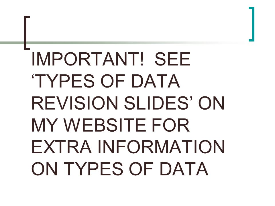 IMPORTANT! SEE 'TYPES OF DATA REVISION SLIDES' ON MY WEBSITE FOR EXTRA INFORMATION ON TYPES OF DATA