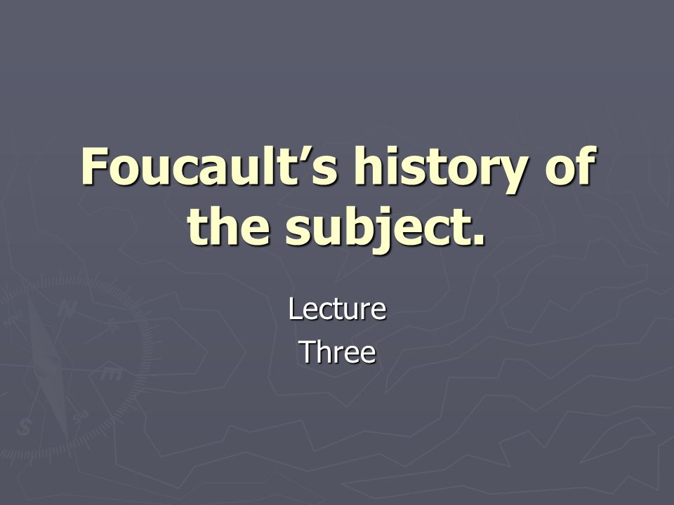 Foucault's history of the subject.