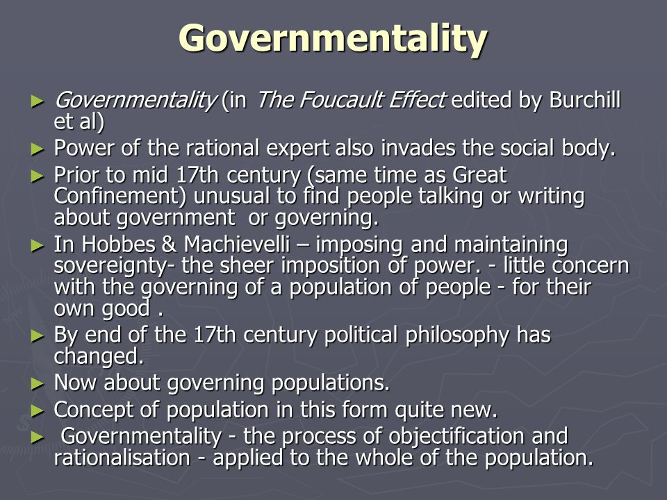 Governmentality Governmentality (in The Foucault Effect edited by Burchill et al) Power of the rational expert also invades the social body.