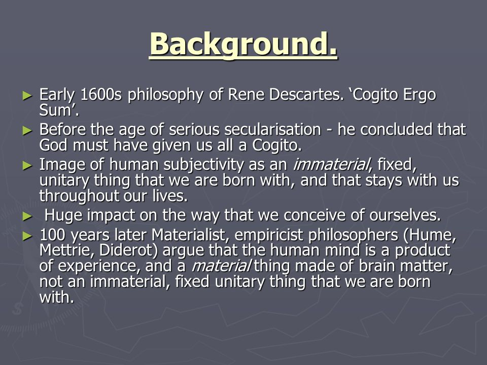 Background. Early 1600s philosophy of Rene Descartes. 'Cogito Ergo Sum'.
