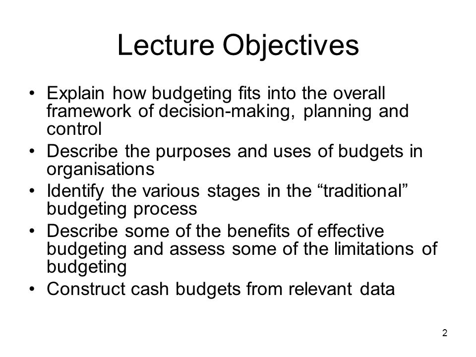 Lecture Objectives Explain how budgeting fits into the overall framework of decision-making, planning and control.