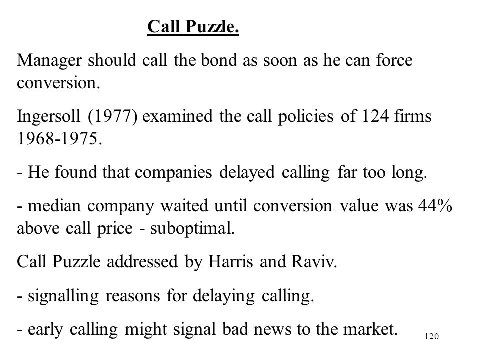 Call Puzzle. Manager should call the bond as soon as he can force conversion. Ingersoll (1977) examined the call policies of 124 firms