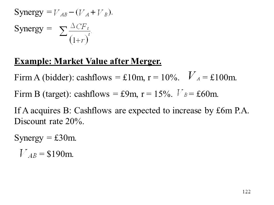 Synergy = Example: Market Value after Merger. Firm A (bidder): cashflows = £10m, r = 10%. = £100m.