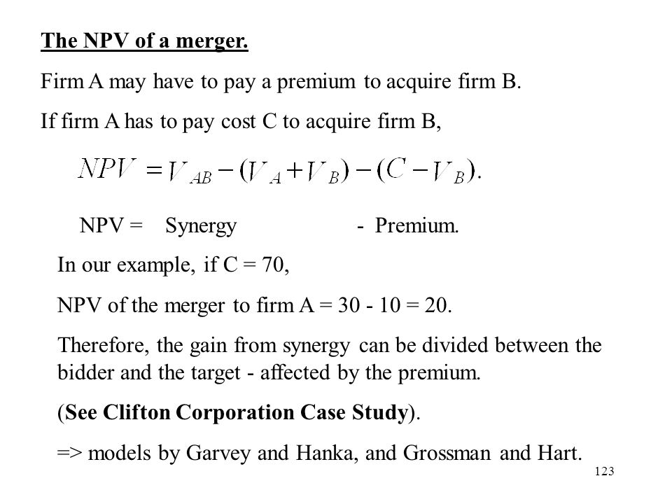 The NPV of a merger. Firm A may have to pay a premium to acquire firm B. If firm A has to pay cost C to acquire firm B,