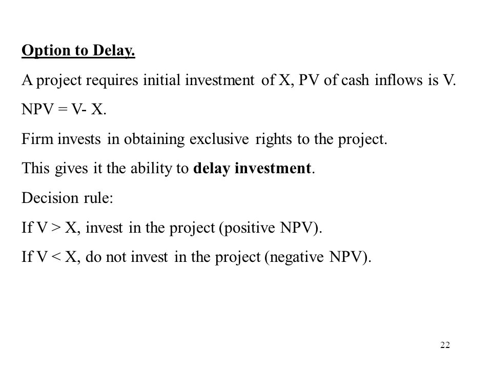 Option to Delay. A project requires initial investment of X, PV of cash inflows is V. NPV = V- X.
