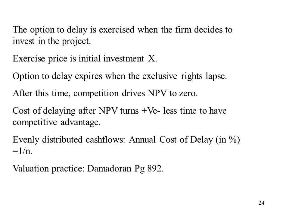 The option to delay is exercised when the firm decides to invest in the project.