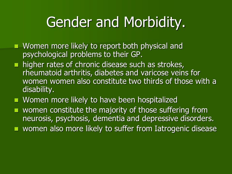 Gender and Morbidity. Women more likely to report both physical and psychological problems to their GP.