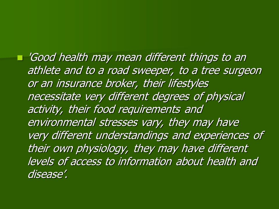 Good health may mean different things to an athlete and to a road sweeper, to a tree surgeon or an insurance broker, their lifestyles necessitate very different degrees of physical activity, their food requirements and environmental stresses vary, they may have very different understandings and experiences of their own physiology, they may have different levels of access to information about health and disease'.