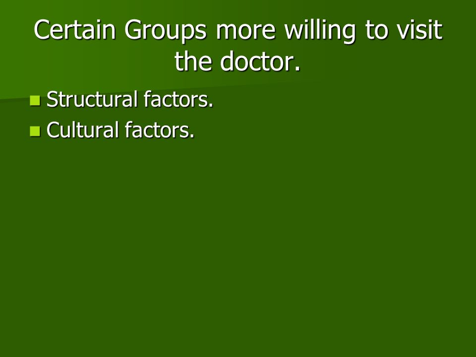 Certain Groups more willing to visit the doctor.