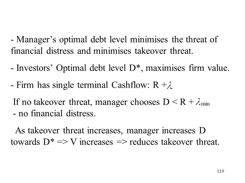 - Manager's optimal debt level minimises the threat of financial distress and minimises takeover threat.