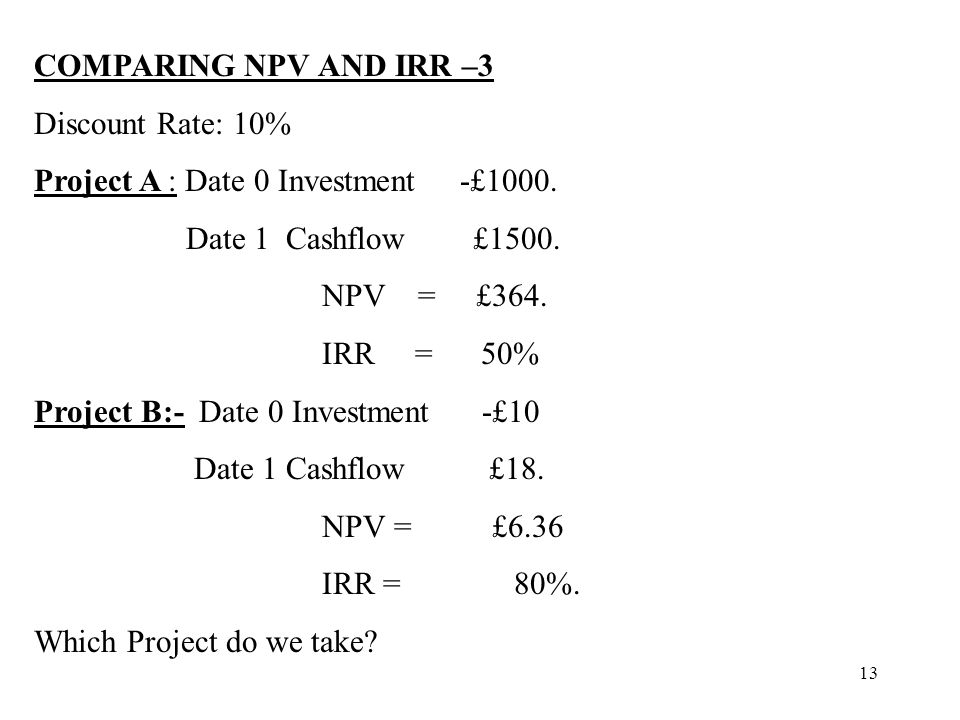 COMPARING NPV AND IRR –3 Discount Rate: 10% Project A : Date 0 Investment -£1000. Date 1 Cashflow £1500.