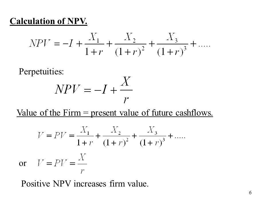 Calculation of NPV. Perpetuities: Value of the Firm = present value of future cashflows.