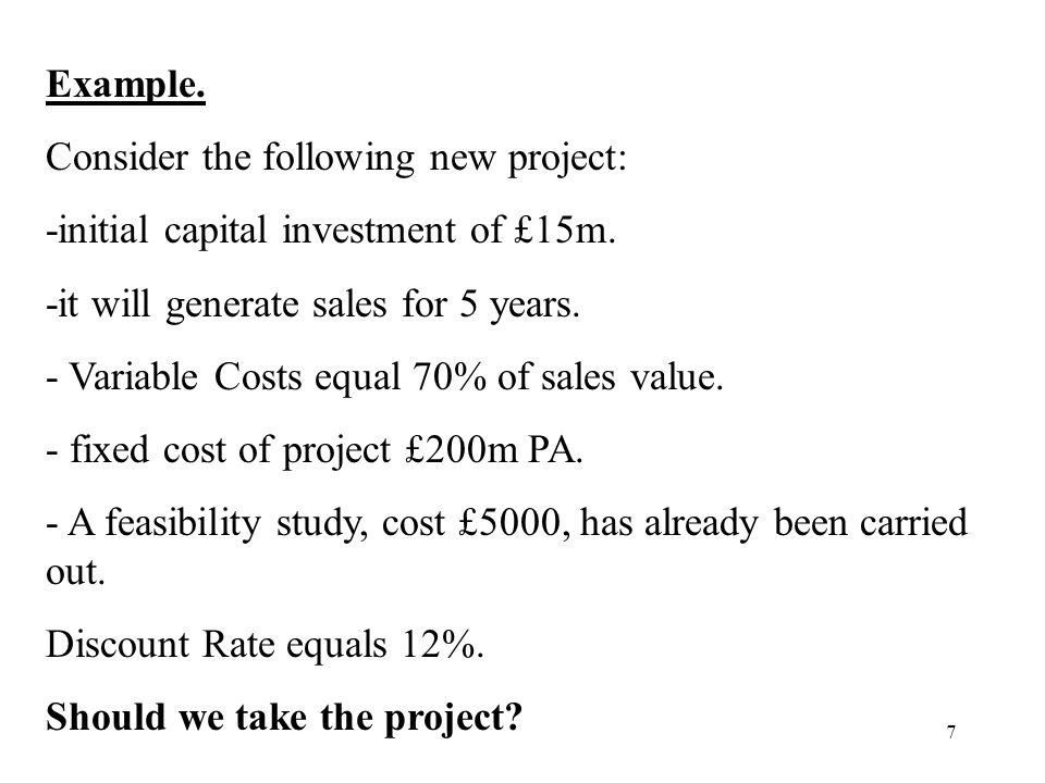 Example. Consider the following new project: -initial capital investment of £15m. -it will generate sales for 5 years.