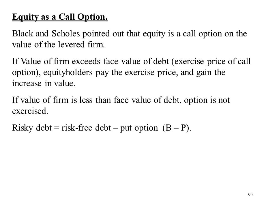 Equity as a Call Option. Black and Scholes pointed out that equity is a call option on the value of the levered firm.
