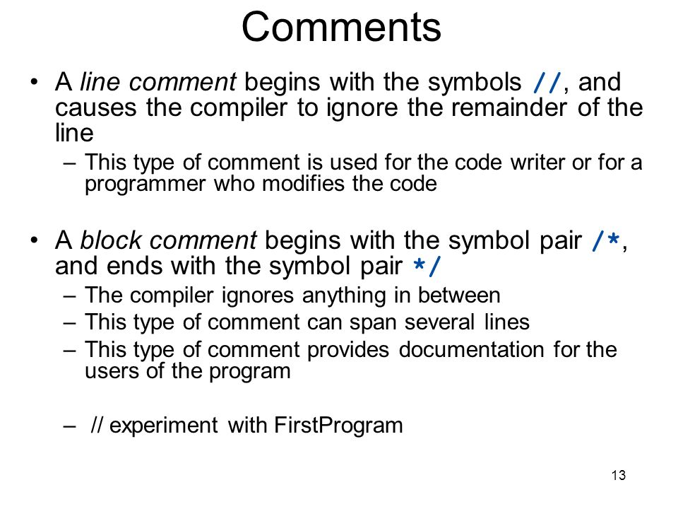 Comments A line comment begins with the symbols //, and causes the compiler to ignore the remainder of the line.
