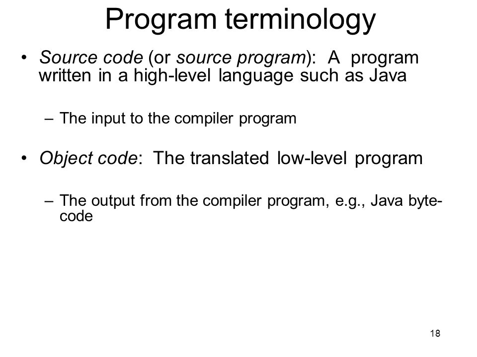 Program terminology Source code (or source program): A program written in a high-level language such as Java.