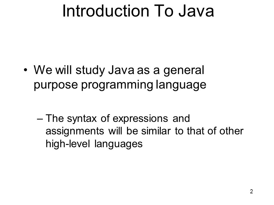 Introduction To Java We will study Java as a general purpose programming language.