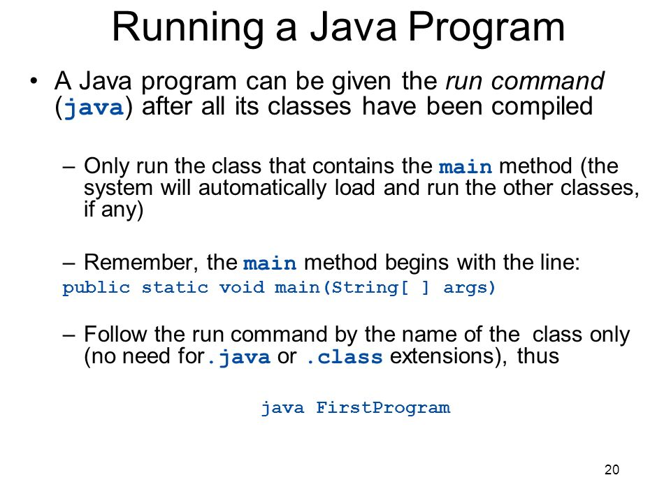 Running a Java Program A Java program can be given the run command (java) after all its classes have been compiled.