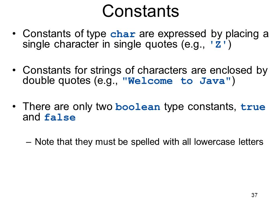 Constants Constants of type char are expressed by placing a single character in single quotes (e.g., Z )