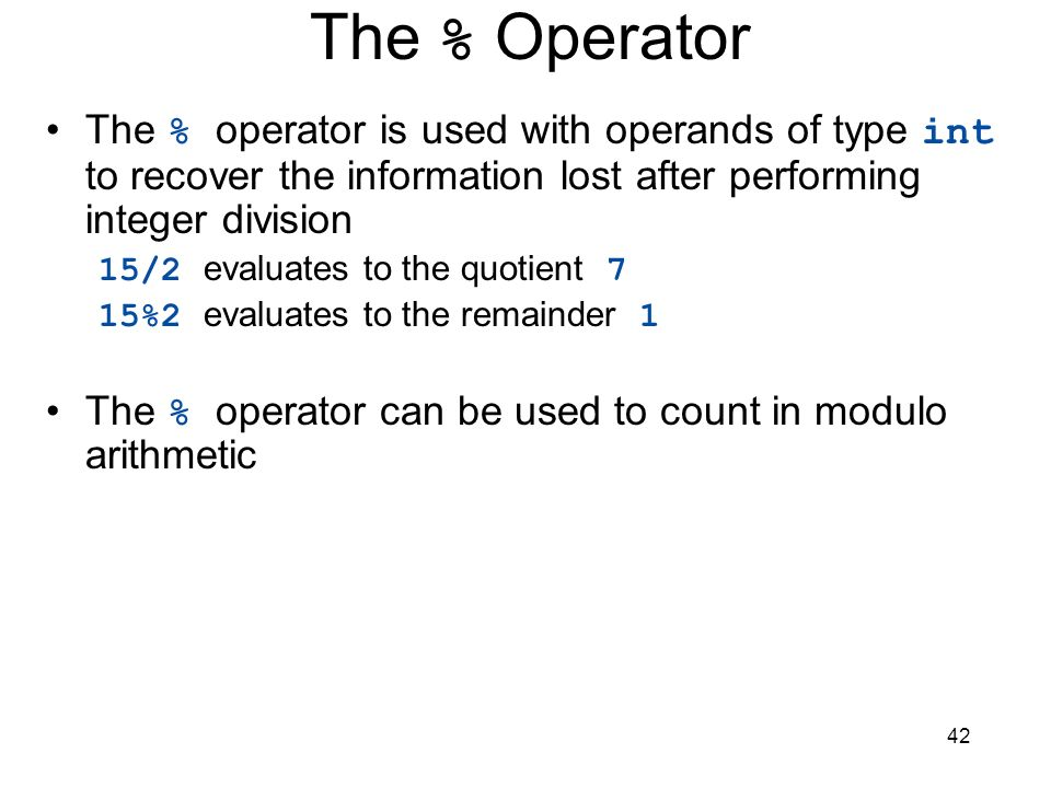 The % Operator The % operator is used with operands of type int to recover the information lost after performing integer division.