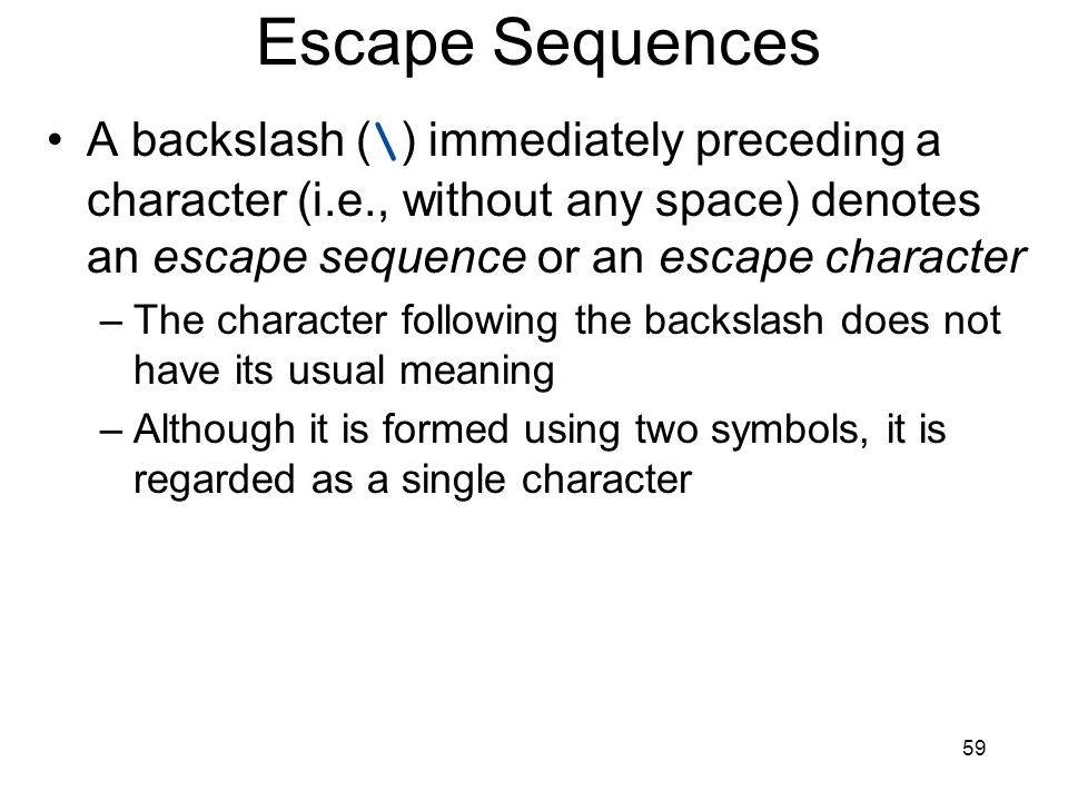 Escape Sequences A backslash (\) immediately preceding a character (i.e., without any space) denotes an escape sequence or an escape character.
