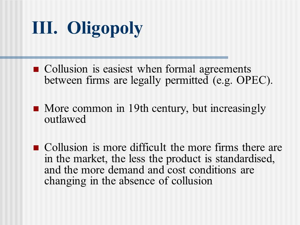 III. Oligopoly Collusion is easiest when formal agreements between firms are legally permitted (e.g. OPEC).