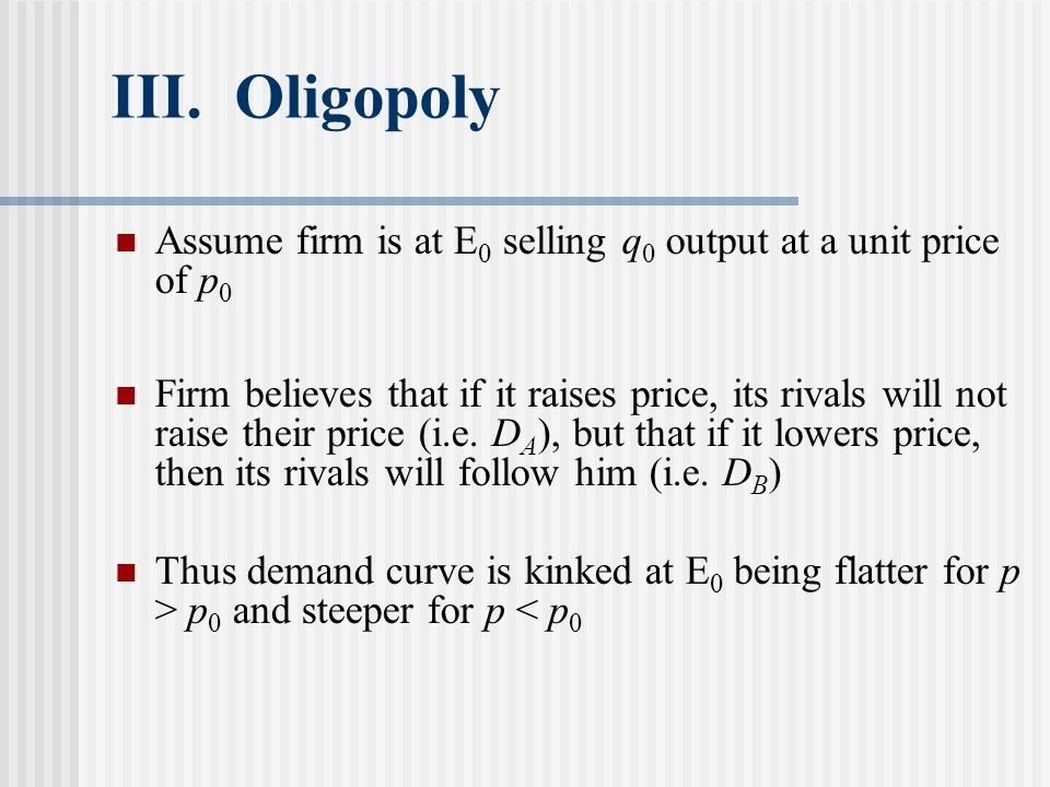 III. Oligopoly Assume firm is at E0 selling q0 output at a unit price of p0.