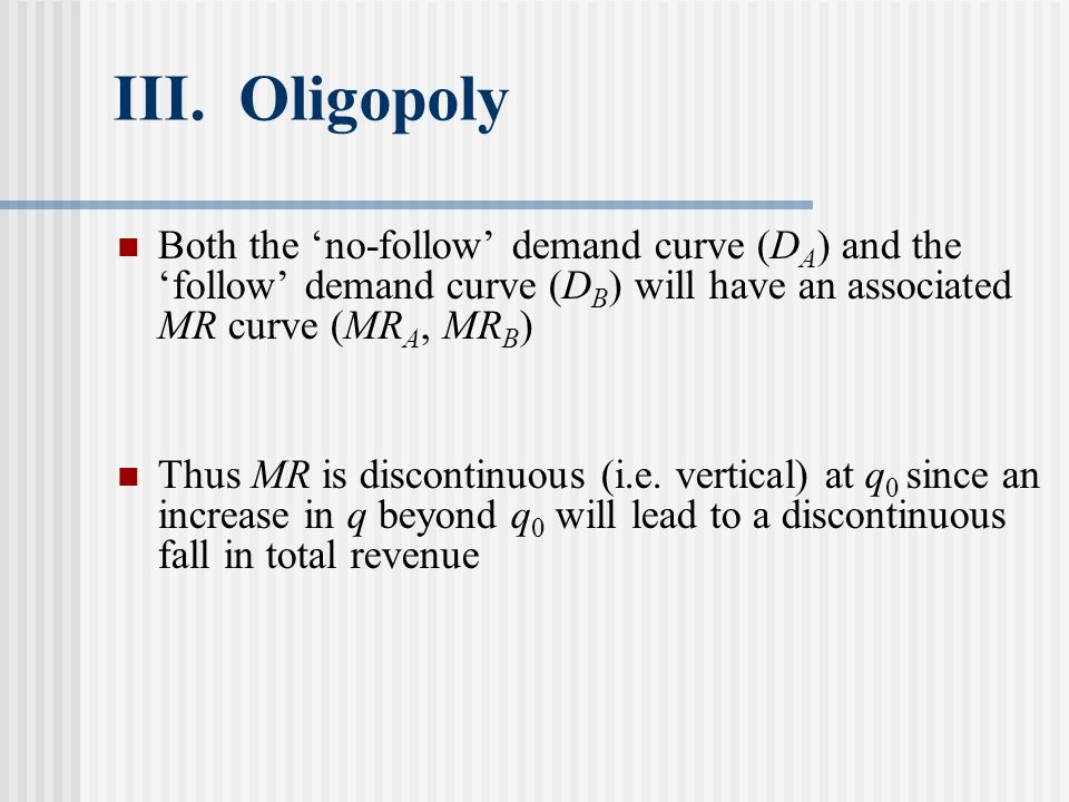 III. Oligopoly Both the 'no-follow' demand curve (DA) and the 'follow' demand curve (DB) will have an associated MR curve (MRA, MRB)