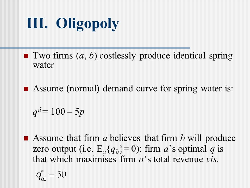 III. Oligopoly Two firms (a, b) costlessly produce identical spring water. Assume (normal) demand curve for spring water is: