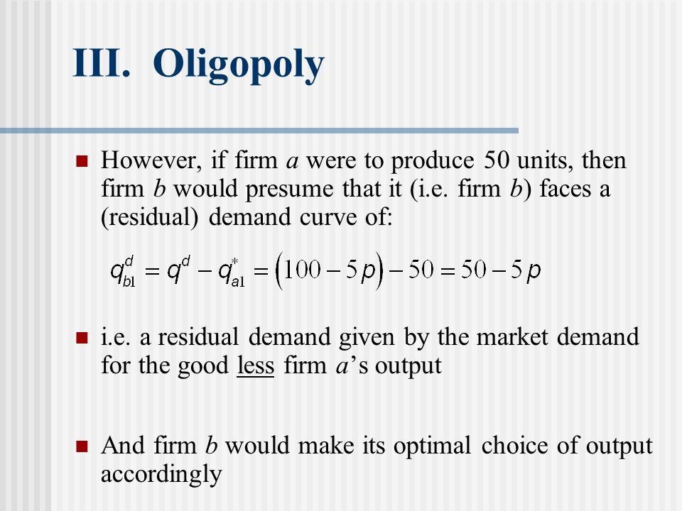 III. Oligopoly However, if firm a were to produce 50 units, then firm b would presume that it (i.e. firm b) faces a (residual) demand curve of: