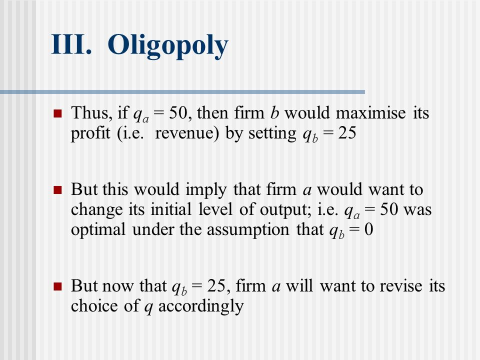 III. Oligopoly Thus, if qa = 50, then firm b would maximise its profit (i.e. revenue) by setting qb = 25.