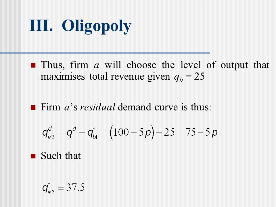 III. Oligopoly Thus, firm a will choose the level of output that maximises total revenue given qb = 25.
