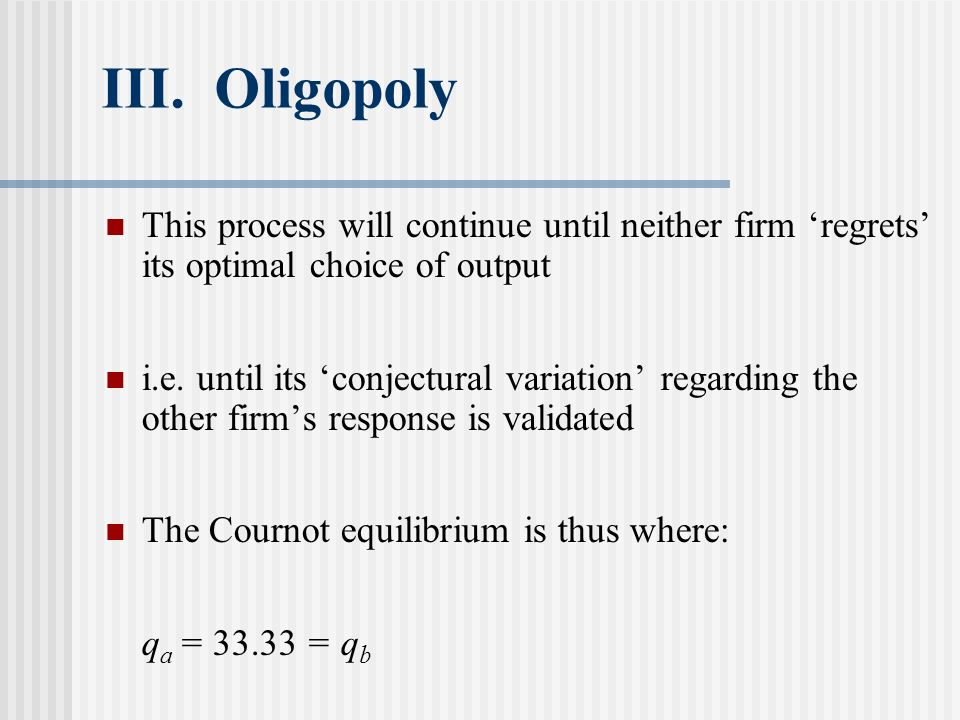 III. Oligopoly This process will continue until neither firm 'regrets' its optimal choice of output.