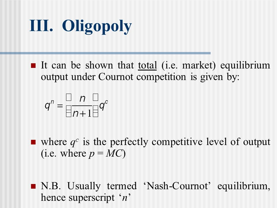 III. Oligopoly It can be shown that total (i.e. market) equilibrium output under Cournot competition is given by: